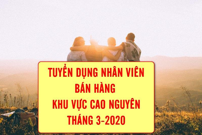 Thông báo tuyển dụng 01 nhân viên bán hàng quảng bá khu vực Cao Nguyên tháng 3 -2020